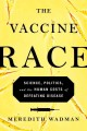 Go to record The vaccine race : science, politics, and the human costs ...